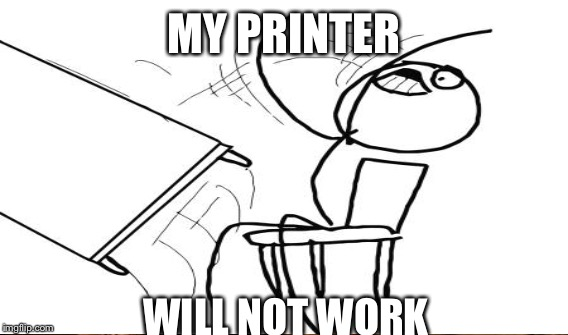 MY PRINTER WILL NOT WORK | made w/ Imgflip meme maker