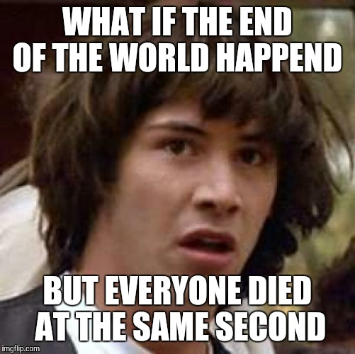 Conspiracy Keanu Meme |  WHAT IF THE END OF THE WORLD HAPPEND; BUT EVERYONE DIED AT THE SAME SECOND | image tagged in memes,conspiracy keanu | made w/ Imgflip meme maker