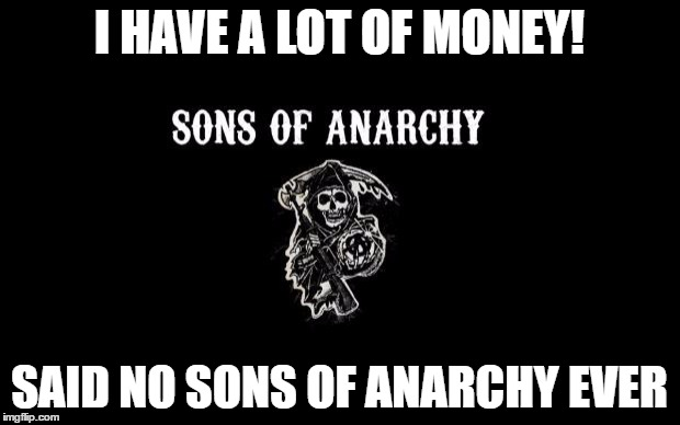 poorest biker gang ever!  | I HAVE A LOT OF MONEY! SAID NO SONS OF ANARCHY EVER | image tagged in sons of anarchy,no money | made w/ Imgflip meme maker