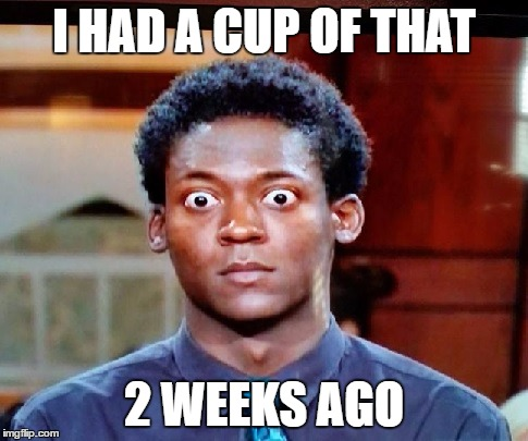 Big Eyes | I HAD A CUP OF THAT 2 WEEKS AGO | image tagged in big eyes | made w/ Imgflip meme maker