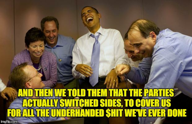 And then I said Obama | AND THEN WE TOLD THEM THAT THE PARTIES ACTUALLY SWITCHED SIDES, TO COVER US FOR ALL THE UNDERHANDED $HIT WE'VE EVER DONE | image tagged in and then i said obama,bullshit,democrats,lying politician | made w/ Imgflip meme maker