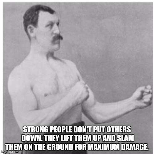 Overly Manly Man Meme | STRONG PEOPLE DON'T PUT OTHERS DOWN. THEY LIFT THEM UP AND SLAM THEM ON THE GROUND FOR MAXIMUM DAMAGE. | image tagged in memes,overly manly man | made w/ Imgflip meme maker