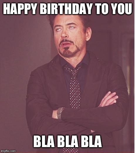 Face You Make Robert Downey Jr Meme |  HAPPY BIRTHDAY TO YOU; BLA BLA BLA | image tagged in memes,face you make robert downey jr | made w/ Imgflip meme maker