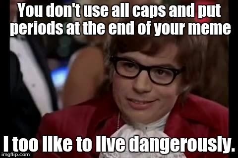 I Too Like To Live Dangerously Meme | You don't use all caps and put periods at the end of your meme I too like to live dangerously. | image tagged in memes,i too like to live dangerously | made w/ Imgflip meme maker
