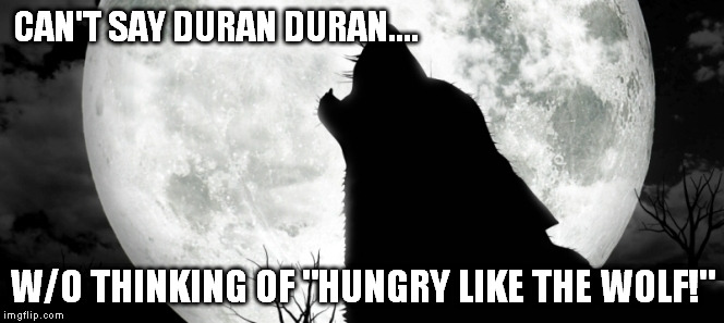 "CAN'T SAY DURAN DURAN.... W/O THINKING OF ""HUNGRY LIKE THE WOLF!"" 