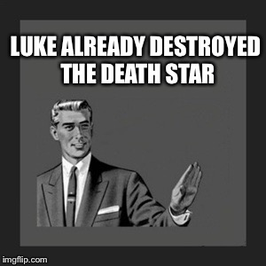 Kill Yourself Guy Meme | LUKE ALREADY DESTROYED THE DEATH STAR | image tagged in memes,kill yourself guy | made w/ Imgflip meme maker