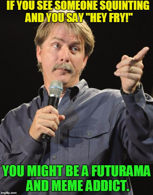 "Jeff Foxworthy | IF YOU SEE SOMEONE SQUINTING AND YOU SAY ""HEY FRY!"" YOU MIGHT BE A FUTURAMA AND MEME ADDICT. 