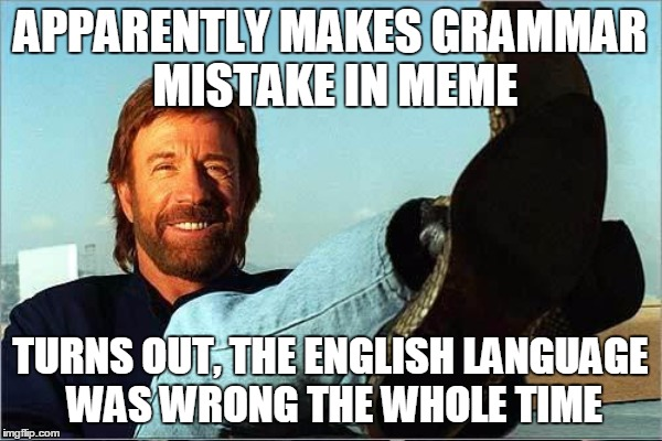 APPARENTLY MAKES GRAMMAR MISTAKE IN MEME TURNS OUT, THE ENGLISH LANGUAGE WAS WRONG THE WHOLE TIME | image tagged in chuck norris,grammar nazi,original meme | made w/ Imgflip meme maker