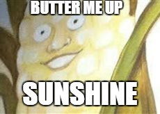 Butter Me Up Sunshine | BUTTER ME UP SUNSHINE | image tagged in creepy smile,creepy corn | made w/ Imgflip meme maker