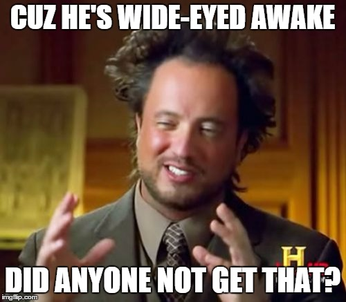 Ancient Aliens Meme | CUZ HE'S WIDE-EYED AWAKE DID ANYONE NOT GET THAT? | image tagged in memes,ancient aliens | made w/ Imgflip meme maker