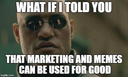 Matrix Morpheus Meme |  WHAT IF I TOLD YOU; THAT MARKETING AND MEMES CAN BE USED FOR GOOD | image tagged in memes,matrix morpheus | made w/ Imgflip meme maker