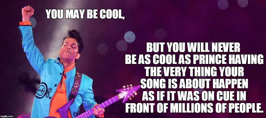 Rest in peace | YOU MAY BE COOL, BUT YOU WILL NEVER BE AS COOL AS PRINCE HAVING THE VERY THING YOUR SONG IS ABOUT HAPPEN AS IF IT WAS ON CUE IN FRONT OF MIL | image tagged in rip,prince,you may be cool | made w/ Imgflip meme maker