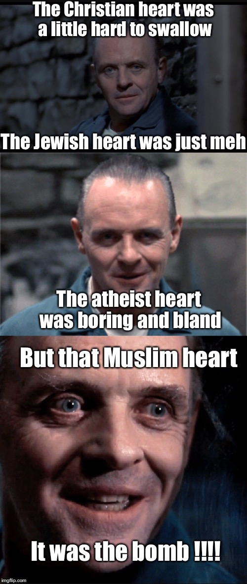 The Christian heart was a little hard to swallow The atheist heart was boring and bland But that Muslim heart It was the bomb !!!! The Jewis | made w/ Imgflip meme maker