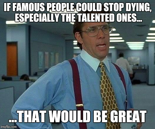 If everyone could stop dying... | IF FAMOUS PEOPLE COULD STOP DYING, ESPECIALLY THE TALENTED ONES... ...THAT WOULD BE GREAT | image tagged in memes,that would be great,famous,dying,funny memes | made w/ Imgflip meme maker