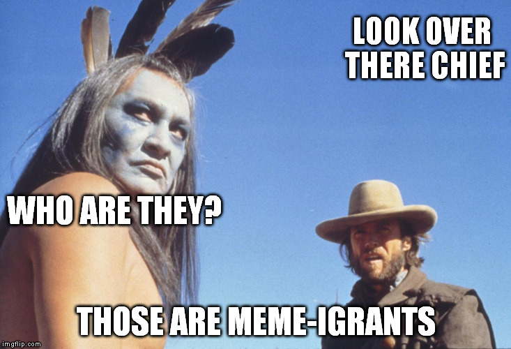 LOOK OVER THERE CHIEF THOSE ARE MEME-IGRANTS WHO ARE THEY? | made w/ Imgflip meme maker