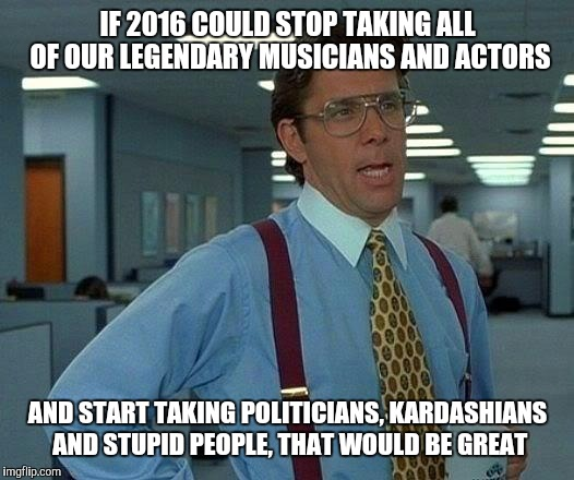 That Would Be Great Meme | IF 2016 COULD STOP TAKING ALL OF OUR LEGENDARY MUSICIANS AND ACTORS AND START TAKING POLITICIANS, KARDASHIANS AND STUPID PEOPLE, THAT WOULD  | image tagged in memes,that would be great | made w/ Imgflip meme maker