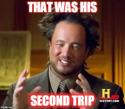Ancient Aliens Meme | THAT WAS HIS SECOND TRIP | image tagged in memes,ancient aliens | made w/ Imgflip meme maker