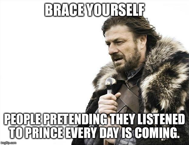 Brace Yourselves X is Coming Meme | BRACE YOURSELF PEOPLE PRETENDING THEY LISTENED TO PRINCE EVERY DAY IS COMING. | image tagged in memes,brace yourselves x is coming | made w/ Imgflip meme maker