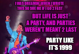 prince party like it's 1999 | I WAS DREAMIN' WHEN I WROTE THISSO SUE ME IF I GO 2 FAST BUT LIFE IS JUST A PARTY, AND PARTIES WEREN'T MEANT 2 LAST PARTY LIKE IT'S 1999 | image tagged in prince | made w/ Imgflip meme maker