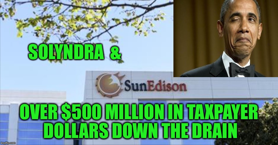 More Hope and Change |  SOLYNDRA  &; OVER $500 MILLION IN TAXPAYER DOLLARS DOWN THE DRAIN | image tagged in sun edison,taxpayer,bankruptcy | made w/ Imgflip meme maker