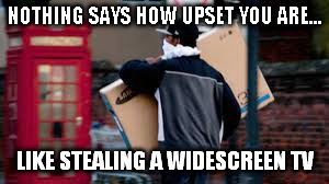 NOTHING SAYS HOW UPSET YOU ARE... LIKE STEALING A WIDESCREEN TV | made w/ Imgflip meme maker