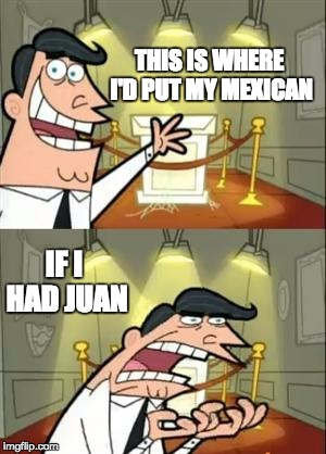 Thanks Trump | THIS IS WHERE I'D PUT MY MEXICAN IF I HAD JUAN | image tagged in memes,this is where i'd put my trophy if i had one,meme,immigration,mexican,bad pun | made w/ Imgflip meme maker