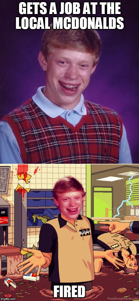 Bad Luck Brian | GETS A JOB AT THE LOCAL MCDONALDS FIRED | image tagged in mcdonalds,fired,wreck,mess,mayhem,bad luck brian | made w/ Imgflip meme maker