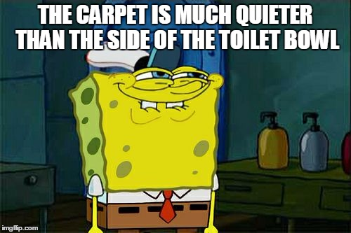 Dont You Squidward Meme | THE CARPET IS MUCH QUIETER THAN THE SIDE OF THE TOILET BOWL | image tagged in memes,dont you squidward | made w/ Imgflip meme maker