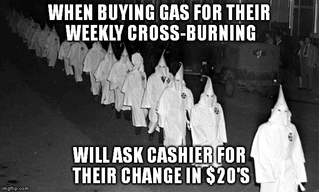 KKK | WHEN BUYING GAS FOR THEIR WEEKLY CROSS-BURNING WILL ASK CASHIER FOR THEIR CHANGE IN $20'S | image tagged in kkk | made w/ Imgflip meme maker