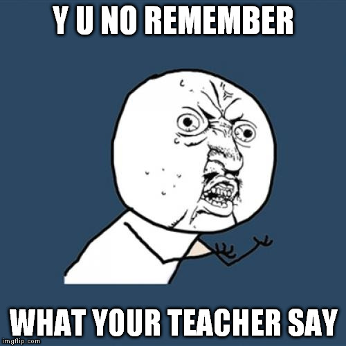 Y U No Meme | Y U NO REMEMBER WHAT YOUR TEACHER SAY | image tagged in memes,y u no | made w/ Imgflip meme maker