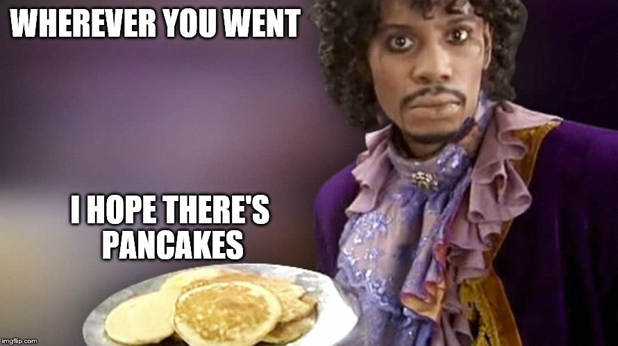 Dave Chappelle Prince Pancakes | WHEREVER YOU WENT I HOPE THERE'S PANCAKES | image tagged in dave chappelle prince pancakes | made w/ Imgflip meme maker