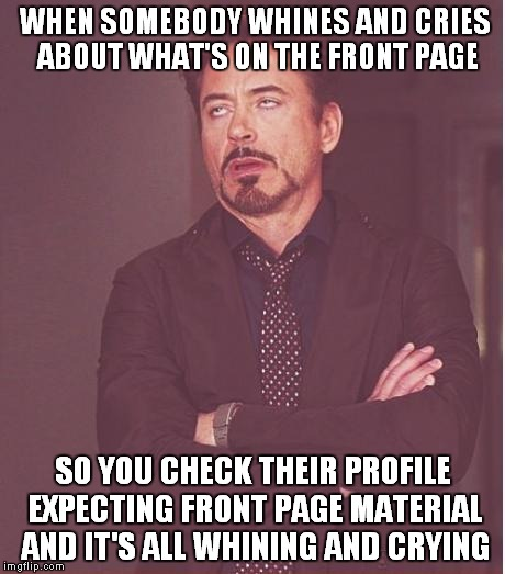 Maybe try creating more than a bunch of crybaby memes? | WHEN SOMEBODY WHINES AND CRIES ABOUT WHAT'S ON THE FRONT PAGE SO YOU CHECK THEIR PROFILE EXPECTING FRONT PAGE MATERIAL AND IT'S ALL WHINING  | image tagged in memes,face you make robert downey jr | made w/ Imgflip meme maker