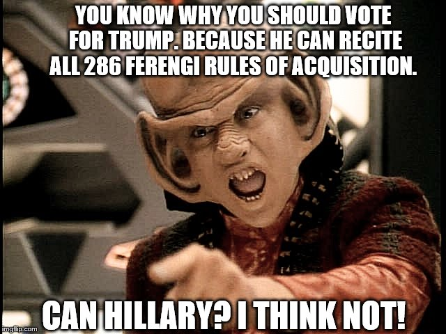 Nog for Trump | YOU KNOW WHY YOU SHOULD VOTE FOR TRUMP. BECAUSE HE CAN RECITE ALL 286 FERENGI RULES OF ACQUISITION. CAN HILLARY? I THINK NOT! | image tagged in nog 101,memes,election 2016,donald trump,hillary clinton,star trek | made w/ Imgflip meme maker