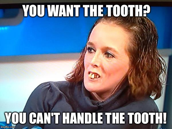 Not what Jack Nicholson had in mind... |  YOU WANT THE TOOTH? YOU CAN'T HANDLE THE TOOTH! | image tagged in jeremy kyle teeth,memes,funny memes,a few good men | made w/ Imgflip meme maker