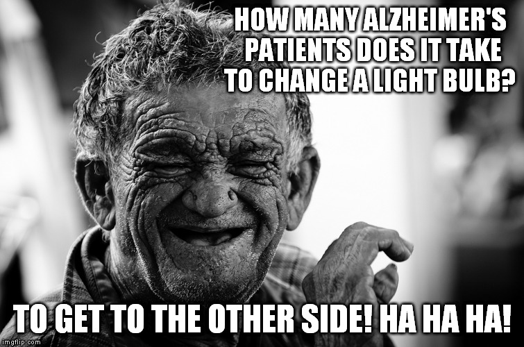 HOW MANY ALZHEIMER'S PATIENTS DOES IT TAKE TO CHANGE A LIGHT BULB? TO GET TO THE OTHER SIDE! HA HA HA! | made w/ Imgflip meme maker