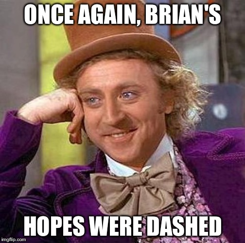 Creepy Condescending Wonka Meme | ONCE AGAIN, BRIAN'S HOPES WERE DASHED | image tagged in memes,creepy condescending wonka | made w/ Imgflip meme maker