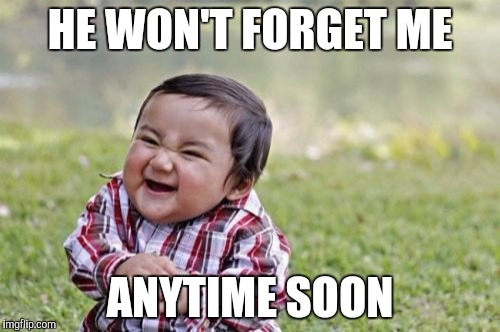 Evil Toddler Meme | HE WON'T FORGET ME ANYTIME SOON | image tagged in memes,evil toddler | made w/ Imgflip meme maker