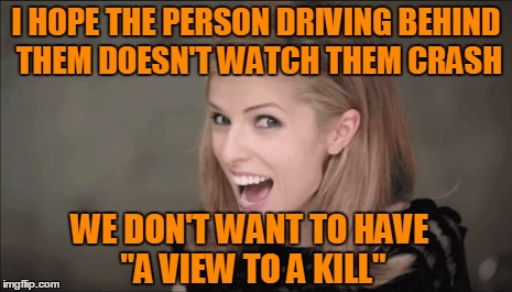 "I HOPE THE PERSON DRIVING BEHIND THEM DOESN'T WATCH THEM CRASH WE DON'T WANT TO HAVE ""A VIEW TO A KILL"" 