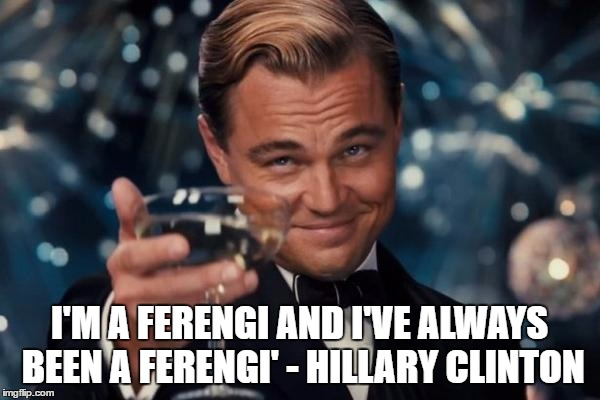 Leonardo Dicaprio Cheers Meme | I'M A FERENGI AND I'VE ALWAYS BEEN A FERENGI' - HILLARY CLINTON | image tagged in memes,leonardo dicaprio cheers | made w/ Imgflip meme maker