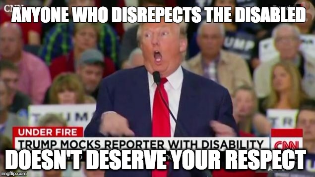 Trump Mocking Disabled |  ANYONE WHO DISREPECTS THE DISABLED; DOESN'T DESERVE YOUR RESPECT | image tagged in trump mocking disabled,disability,donald trump | made w/ Imgflip meme maker