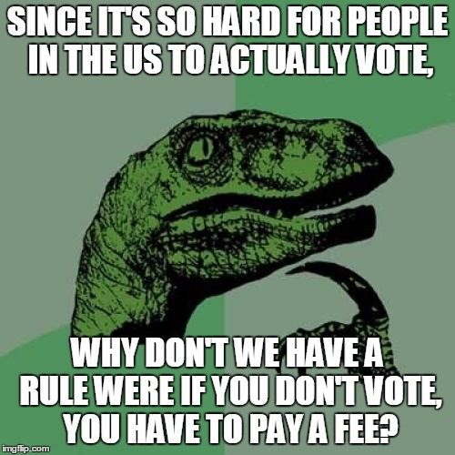 Australia Is Smart, Why Don't We Try This Process Out? |  SINCE IT'S SO HARD FOR PEOPLE IN THE US TO ACTUALLY VOTE, WHY DON'T WE HAVE A RULE WERE IF YOU DON'T VOTE, YOU HAVE TO PAY A FEE? | image tagged in memes,philosoraptor,australia,usa,voting,not a bad idea | made w/ Imgflip meme maker
