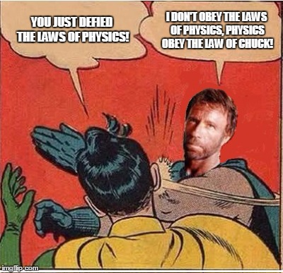 Professor Norris gives Robin a lesson in physics  | YOU JUST DEFIED THE LAWS OF PHYSICS! I DON'T OBEY THE LAWS OF PHYSICS, PHYSICS OBEY THE LAW OF CHUCK! | image tagged in chuck norris,batman slapping robin | made w/ Imgflip meme maker