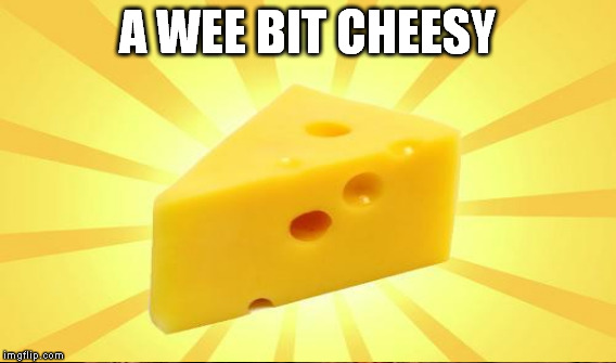 A WEE BIT CHEESY | made w/ Imgflip meme maker