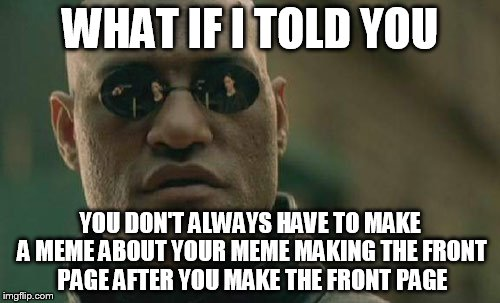 COUGH COUGH :::imadethefrontpage::: COUGH COUGH |  WHAT IF I TOLD YOU; YOU DON'T ALWAYS HAVE TO MAKE A MEME ABOUT YOUR MEME MAKING THE FRONT PAGE AFTER YOU MAKE THE FRONT PAGE | image tagged in memes,matrix morpheus,funny memes,funny,front page,frontpage | made w/ Imgflip meme maker