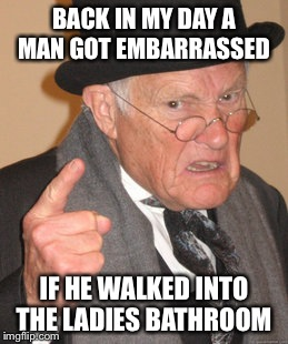 Back In My Day Meme | BACK IN MY DAY A MAN GOT EMBARRASSED IF HE WALKED INTO THE LADIES BATHROOM | image tagged in memes,back in my day | made w/ Imgflip meme maker