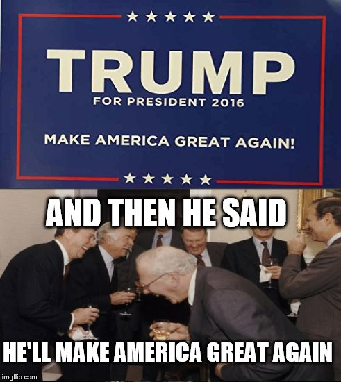 Funniest <b>joke</b> I ever heard from <b>you</b>, Trump! - Imgflip