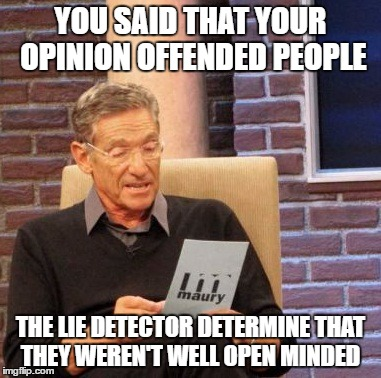 Maury Lie Detector Meme | YOU SAID THAT YOUR OPINION OFFENDED PEOPLE THE LIE DETECTOR DETERMINE THAT THEY WEREN'T WELL OPEN MINDED | image tagged in memes,maury lie detector | made w/ Imgflip meme maker