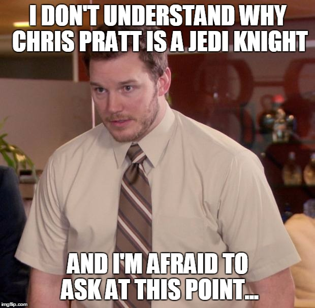 I DON'T UNDERSTAND WHY CHRIS PRATT IS A JEDI KNIGHT AND I'M AFRAID TO ASK AT THIS POINT... | made w/ Imgflip meme maker