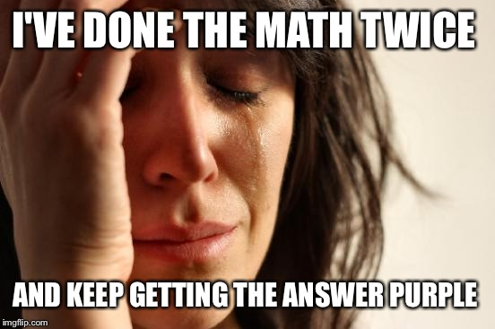 First World Problems Meme | I'VE DONE THE MATH TWICE AND KEEP GETTING THE ANSWER PURPLE | image tagged in memes,first world problems | made w/ Imgflip meme maker