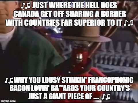 ♪♫ JUST WHERE THE HELL DOES CANADA GET OFF SHARING A BORDER WITH COUNTRIES FAR SUPERIOR TO IT ♪♫ ♪♫WHY YOU LOUSY STINKIN' FRANCOPHONIC BACON | made w/ Imgflip meme maker